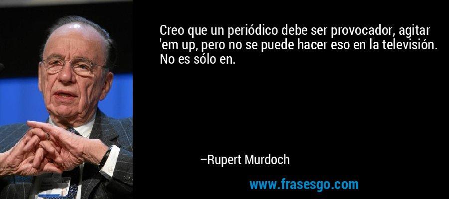 Creo que un periódico debe ser provocador, agitar 'em up, pero no se puede hacer eso en la televisión. No es sólo en. – Rupert Murdoch