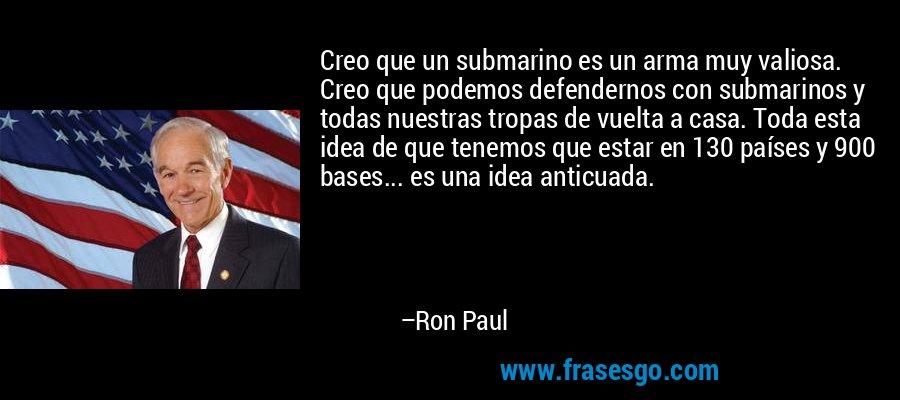 Creo que un submarino es un arma muy valiosa. Creo que podemos defendernos con submarinos y todas nuestras tropas de vuelta a casa. Toda esta idea de que tenemos que estar en 130 países y 900 bases... es una idea anticuada. – Ron Paul