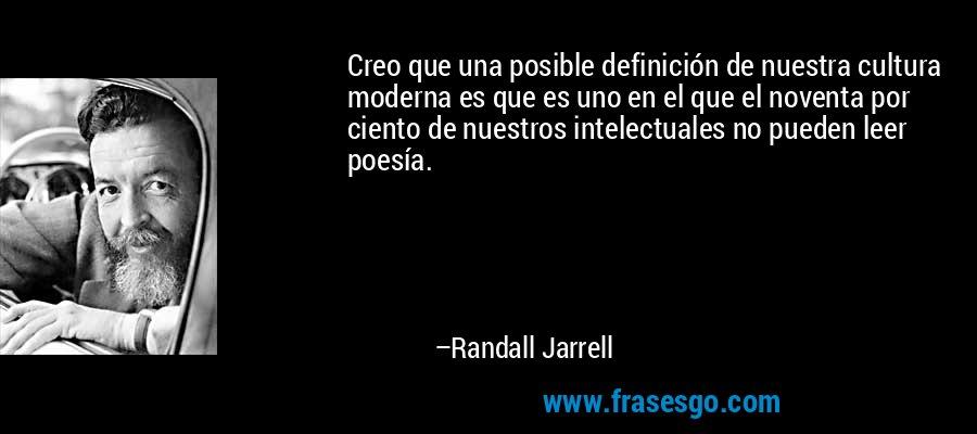 Creo que una posible definición de nuestra cultura moderna es que es uno en el que el noventa por ciento de nuestros intelectuales no pueden leer poesía. – Randall Jarrell