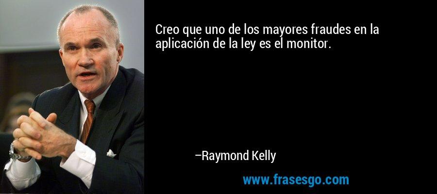 Creo que uno de los mayores fraudes en la aplicación de la ley es el monitor. – Raymond Kelly