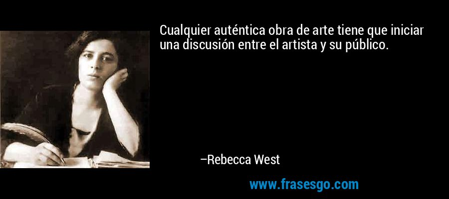 Cualquier auténtica obra de arte tiene que iniciar una discusión entre el artista y su público. – Rebecca West