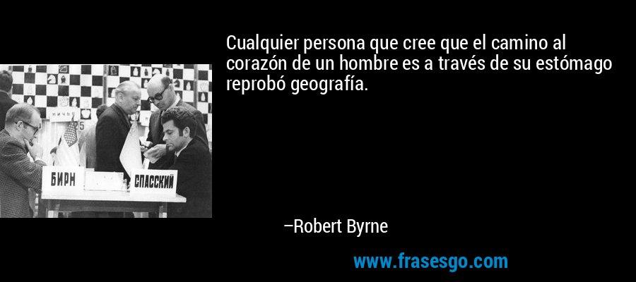 Cualquier persona que cree que el camino al corazón de un hombre es a través de su estómago reprobó geografía. – Robert Byrne