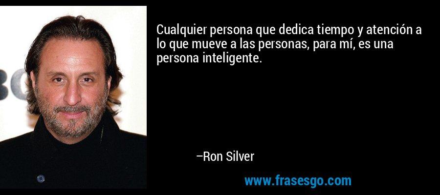Cualquier persona que dedica tiempo y atención a lo que mueve a las personas, para mí, es una persona inteligente. – Ron Silver