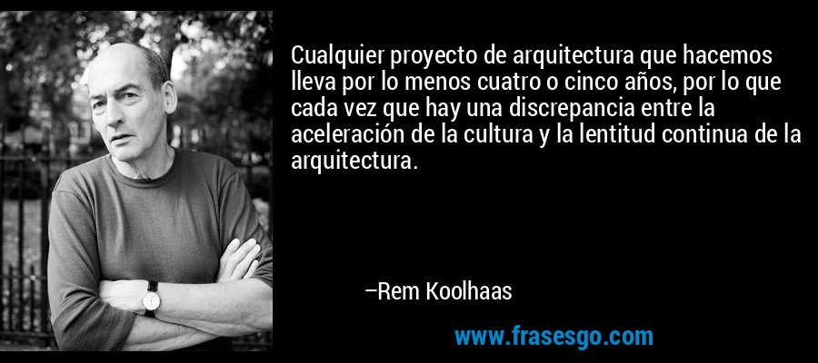 Cualquier proyecto de arquitectura que hacemos lleva por lo menos cuatro o cinco años, por lo que cada vez que hay una discrepancia entre la aceleración de la cultura y la lentitud continua de la arquitectura. – Rem Koolhaas