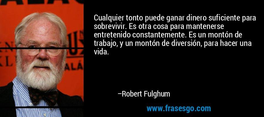Cualquier tonto puede ganar dinero suficiente para sobrevivir. Es otra cosa para mantenerse entretenido constantemente. Es un montón de trabajo, y un montón de diversión, para hacer una vida. – Robert Fulghum