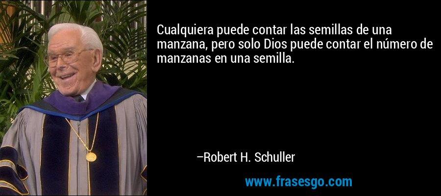 Cualquiera puede contar las semillas de una manzana, pero solo Dios puede contar el número de manzanas en una semilla. – Robert H. Schuller