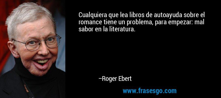 Cualquiera que lea libros de autoayuda sobre el romance tiene un problema, para empezar: mal sabor en la literatura. – Roger Ebert