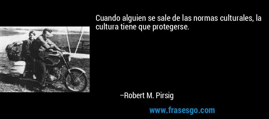 Cuando alguien se sale de las normas culturales, la cultura tiene que protegerse. – Robert M. Pirsig