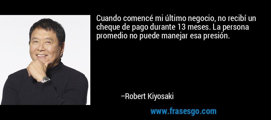 Cuando comencé mi último negocio, no recibí un cheque de pago durante 13 meses. La persona promedio no puede manejar esa presión. – Robert Kiyosaki