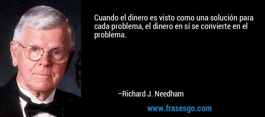 Cuando el dinero es visto como una solución para cada problema, el dinero en sí se convierte en el problema. – Richard J. Needham