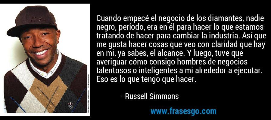Cuando empecé el negocio de los diamantes, nadie negro, período, era en él para hacer lo que estamos tratando de hacer para cambiar la industria. Así que me gusta hacer cosas que veo con claridad que hay en mi, ya sabes, el alcance. Y luego, tuve que averiguar cómo consigo hombres de negocios talentosos o inteligentes a mi alrededor a ejecutar. Eso es lo que tengo que hacer. – Russell Simmons