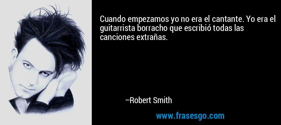 Cuando empezamos yo no era el cantante. Yo era el guitarrista borracho que escribió todas las canciones extrañas. – Robert Smith