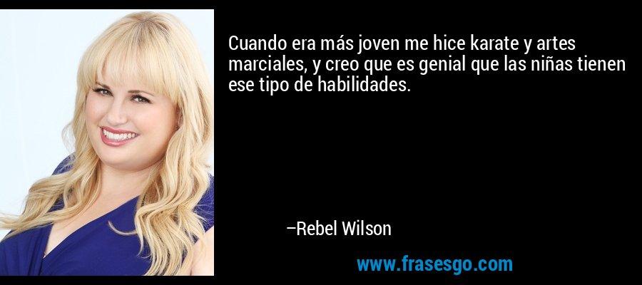 Cuando era más joven me hice karate y artes marciales, y creo que es genial que las niñas tienen ese tipo de habilidades. – Rebel Wilson