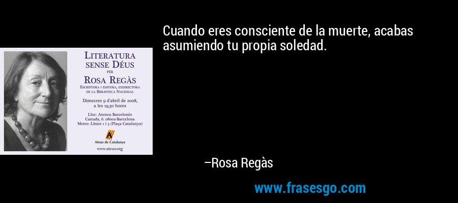 Cuando eres consciente de la muerte, acabas asumiendo tu propia soledad. – Rosa Regàs