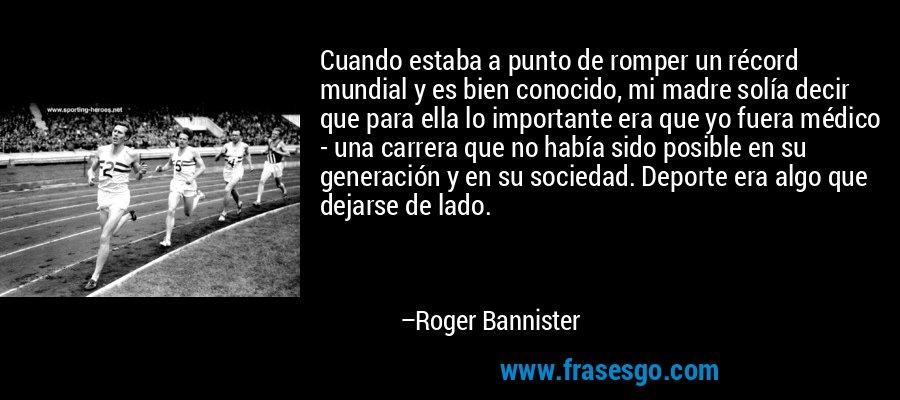 Cuando estaba a punto de romper un récord mundial y es bien conocido, mi madre solía decir que para ella lo importante era que yo fuera médico - una carrera que no había sido posible en su generación y en su sociedad. Deporte era algo que dejarse de lado. – Roger Bannister