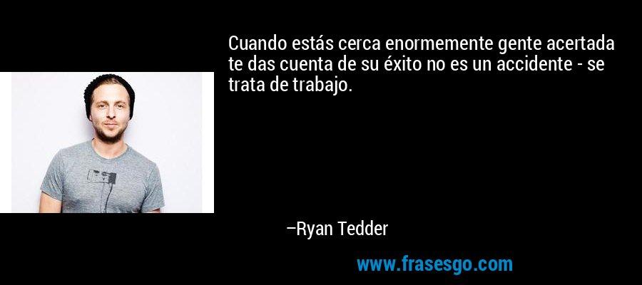 Cuando estás cerca enormemente gente acertada te das cuenta de su éxito no es un accidente - se trata de trabajo. – Ryan Tedder