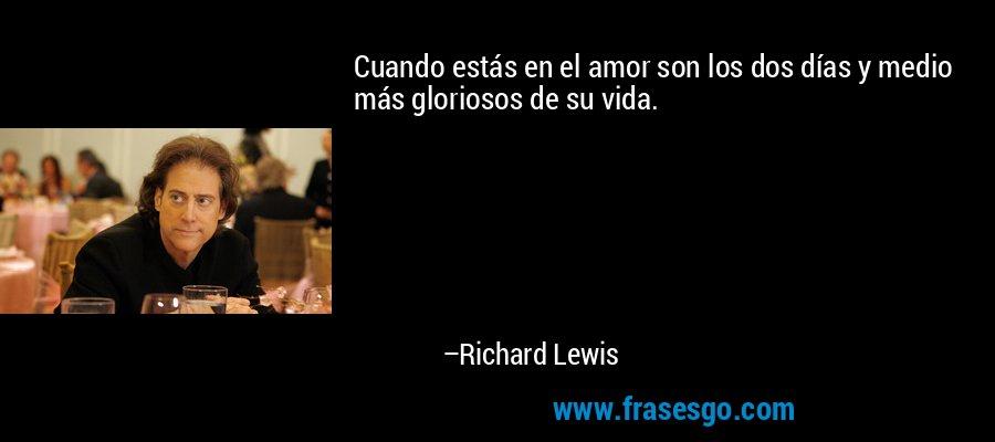 Cuando estás en el amor son los dos días y medio más gloriosos de su vida. – Richard Lewis