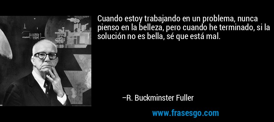 Cuando estoy trabajando en un problema, nunca pienso en la belleza, pero cuando he terminado, si la solución no es bella, sé que está mal. – R. Buckminster Fuller