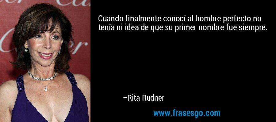 Cuando finalmente conocí al hombre perfecto no tenía ni idea de que su primer nombre fue siempre. – Rita Rudner