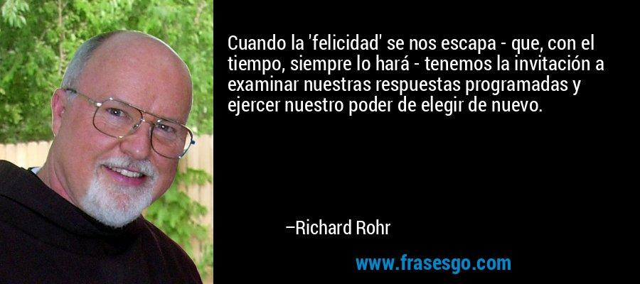 Cuando la 'felicidad' se nos escapa - que, con el tiempo, siempre lo hará - tenemos la invitación a examinar nuestras respuestas programadas y ejercer nuestro poder de elegir de nuevo. – Richard Rohr