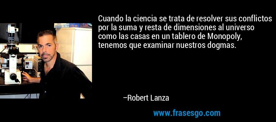 Cuando la ciencia se trata de resolver sus conflictos por la suma y resta de dimensiones al universo como las casas en un tablero de Monopoly, tenemos que examinar nuestros dogmas. – Robert Lanza