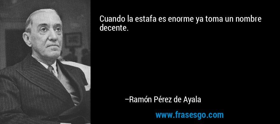 Cuando la estafa es enorme ya toma un nombre decente. – Ramón Pérez de Ayala