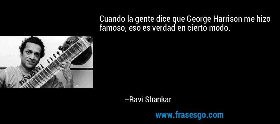 Cuando la gente dice que George Harrison me hizo famoso, eso es verdad en cierto modo. – Ravi Shankar