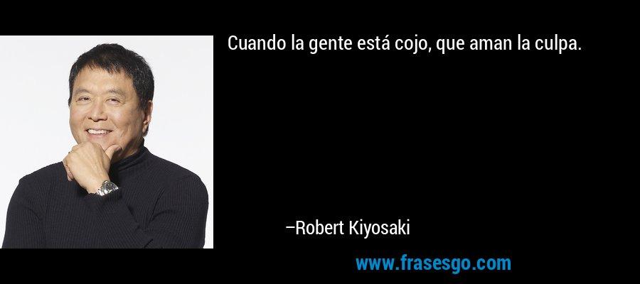 Cuando la gente está cojo, que aman la culpa. – Robert Kiyosaki