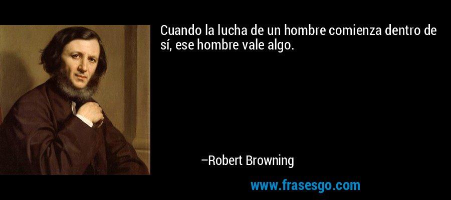 Cuando la lucha de un hombre comienza dentro de sí, ese hombre vale algo. – Robert Browning