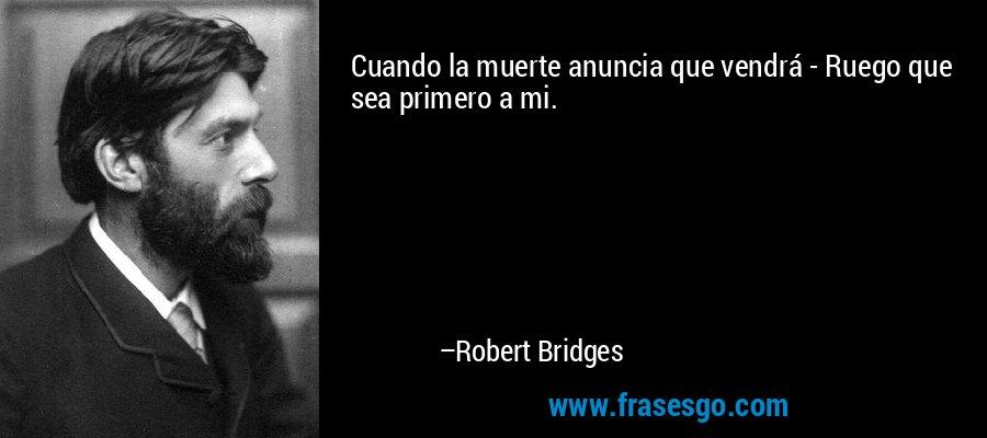 Cuando la muerte anuncia que vendrá - Ruego que sea primero a mi. – Robert Bridges