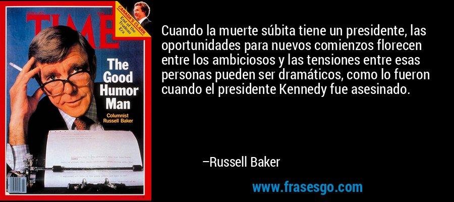 Cuando la muerte súbita tiene un presidente, las oportunidades para nuevos comienzos florecen entre los ambiciosos y las tensiones entre esas personas pueden ser dramáticos, como lo fueron cuando el presidente Kennedy fue asesinado. – Russell Baker