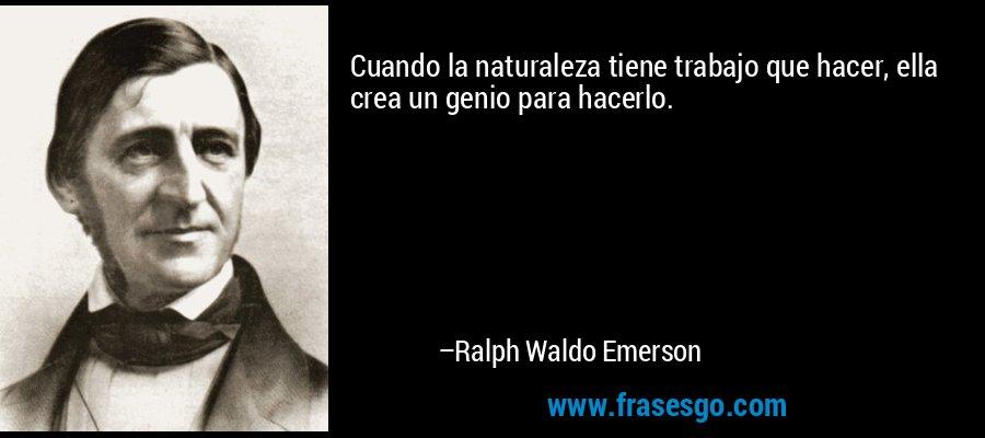 Cuando la naturaleza tiene trabajo que hacer, ella crea un genio para hacerlo. – Ralph Waldo Emerson