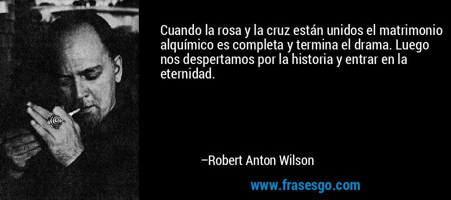 Cuando la rosa y la cruz están unidos el matrimonio alquímico es completa y termina el drama. Luego nos despertamos por la historia y entrar en la eternidad. – Robert Anton Wilson