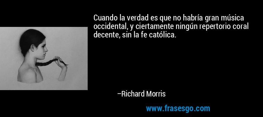 Cuando la verdad es que no habría gran música occidental, y ciertamente ningún repertorio coral decente, sin la fe católica. – Richard Morris