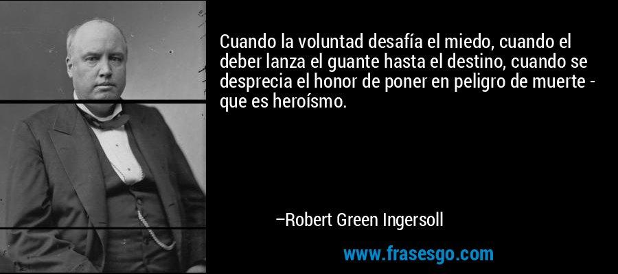 Cuando la voluntad desafía el miedo, cuando el deber lanza el guante hasta el destino, cuando se desprecia el honor de poner en peligro de muerte - que es heroísmo. – Robert Green Ingersoll