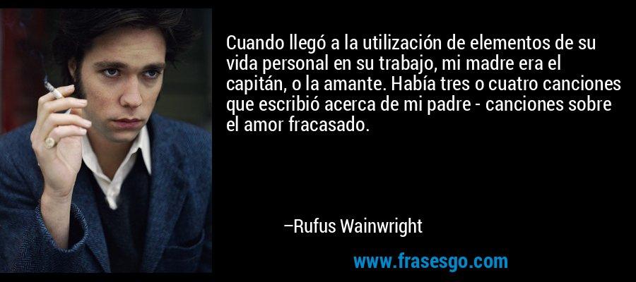 Cuando llegó a la utilización de elementos de su vida personal en su trabajo, mi madre era el capitán, o la amante. Había tres o cuatro canciones que escribió acerca de mi padre - canciones sobre el amor fracasado. – Rufus Wainwright