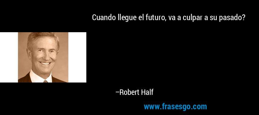 Cuando llegue el futuro, va a culpar a su pasado? – Robert Half