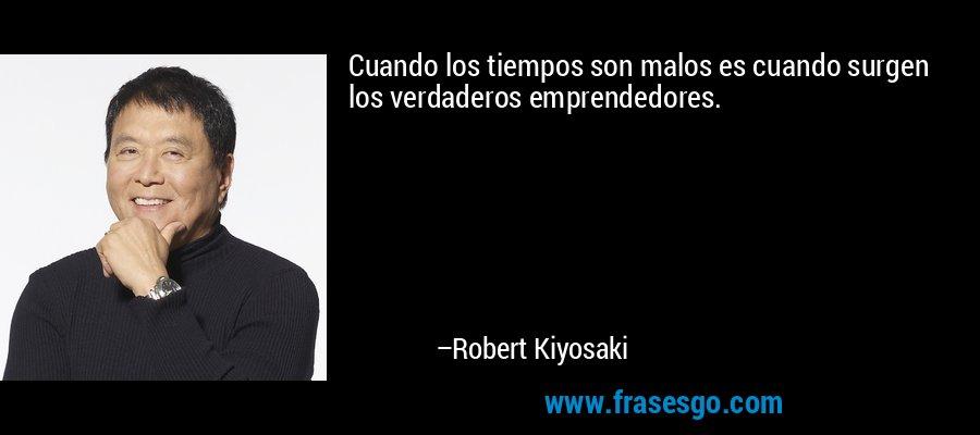Cuando los tiempos son malos es cuando surgen los verdaderos emprendedores. – Robert Kiyosaki