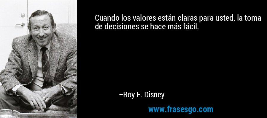Cuando los valores están claras para usted, la toma de decisiones se hace más fácil. – Roy E. Disney
