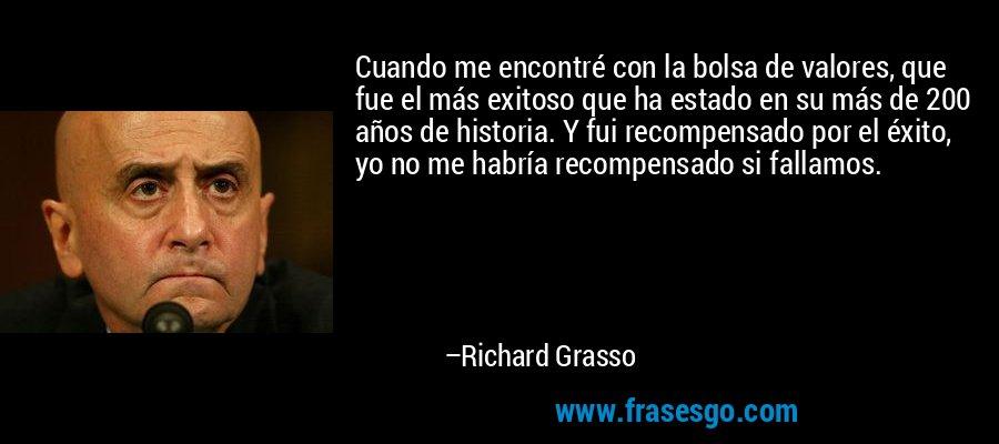 Cuando me encontré con la bolsa de valores, que fue el más exitoso que ha estado en su más de 200 años de historia. Y fui recompensado por el éxito, yo no me habría recompensado si fallamos. – Richard Grasso