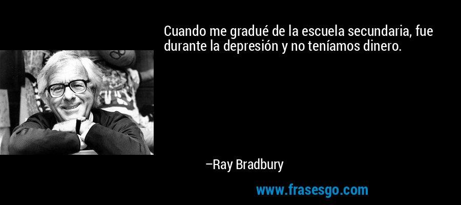 Cuando me gradué de la escuela secundaria, fue durante la depresión y no teníamos dinero. – Ray Bradbury
