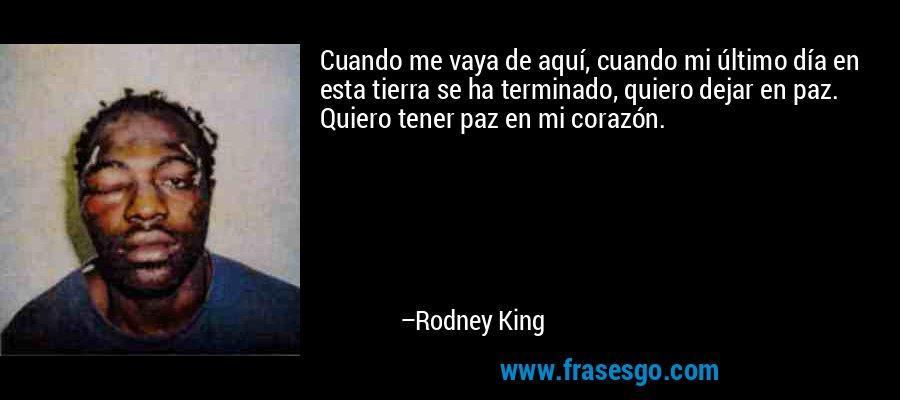 Cuando me vaya de aquí, cuando mi último día en esta tierra se ha terminado, quiero dejar en paz. Quiero tener paz en mi corazón. – Rodney King