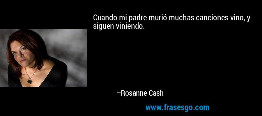 Cuando mi padre murió muchas canciones vino, y siguen viniendo. – Rosanne Cash
