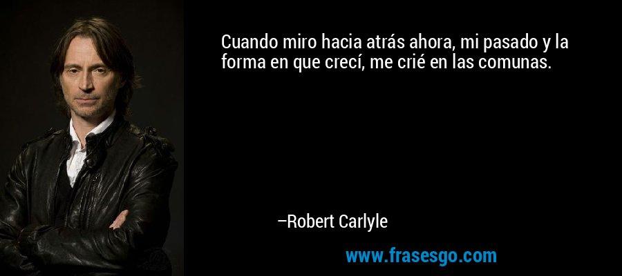 Cuando miro hacia atrás ahora, mi pasado y la forma en que crecí, me crié en las comunas. – Robert Carlyle