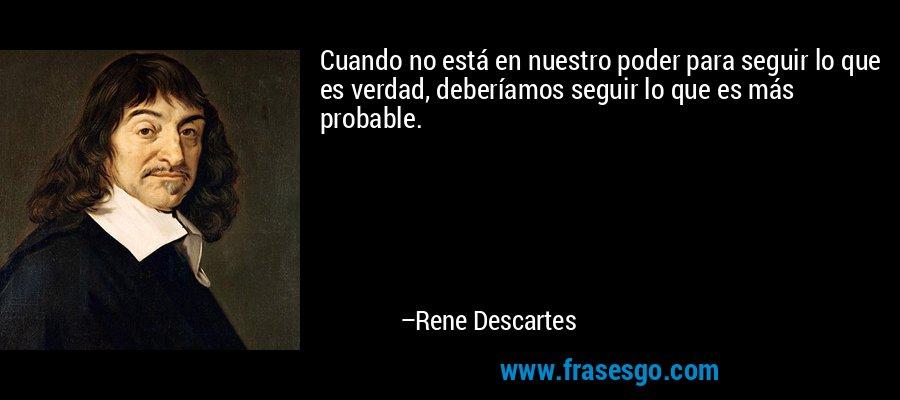 Cuando no está en nuestro poder para seguir lo que es verdad, deberíamos seguir lo que es más probable. – Rene Descartes