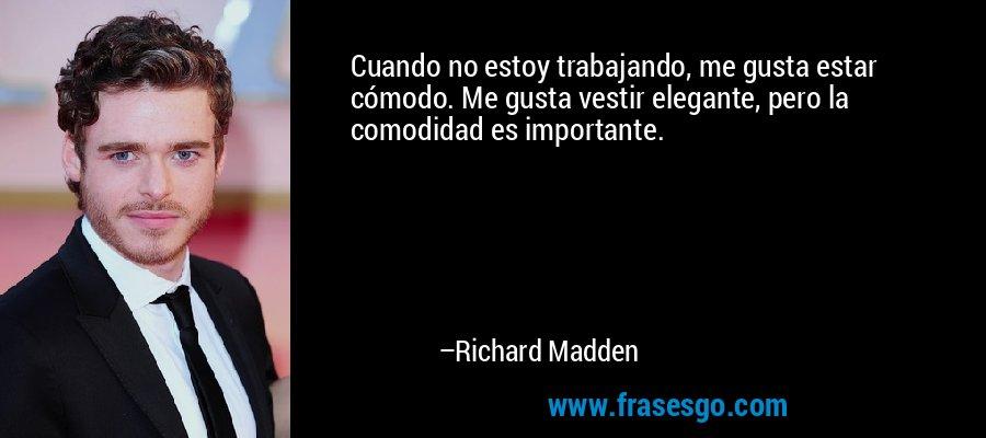 Cuando no estoy trabajando, me gusta estar cómodo. Me gusta vestir elegante, pero la comodidad es importante. – Richard Madden
