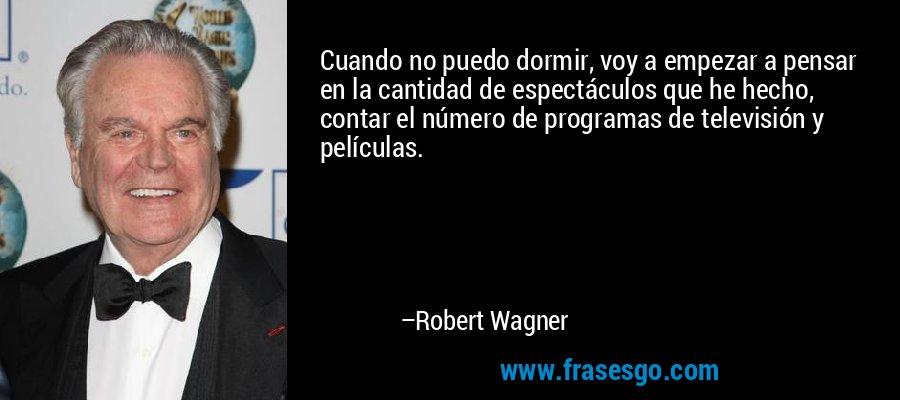 Cuando no puedo dormir, voy a empezar a pensar en la cantidad de espectáculos que he hecho, contar el número de programas de televisión y películas. – Robert Wagner
