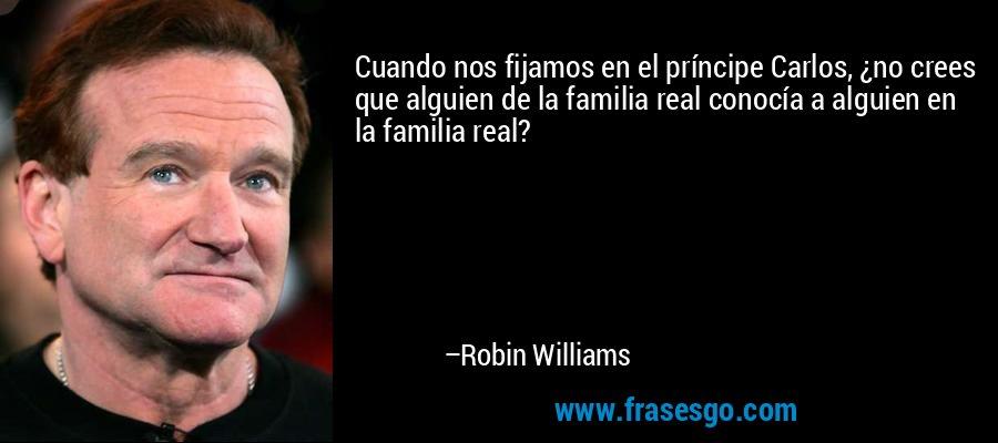 Cuando nos fijamos en el príncipe Carlos, ¿no crees que alguien de la familia real conocía a alguien en la familia real? – Robin Williams