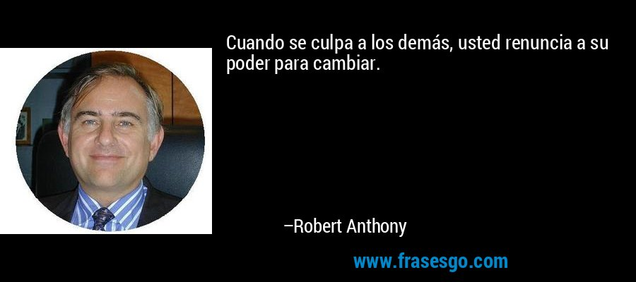 Cuando se culpa a los demás, usted renuncia a su poder para cambiar. – Robert Anthony