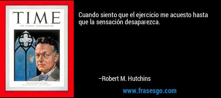 Cuando siento que el ejercicio me acuesto hasta que la sensación desaparezca. – Robert M. Hutchins